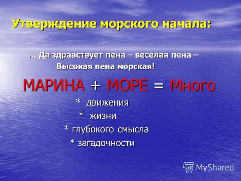 Утверждение морского начала: Утверждение морского начала: … Да здравствует пена – веселая пена – … Да здравствует пена – веселая пена – Высокая пена морская! Высокая пена морская! МАРИНА + МОРЕ = Много МАРИНА + МОРЕ = Много * движения * движения * жи