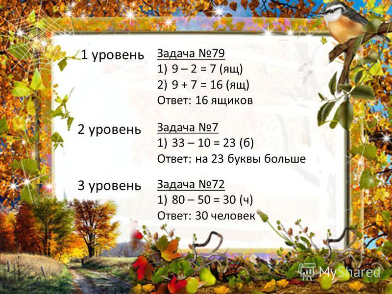 1 уровень Задача 79 1)9 – 2 = 7 (ящ) 2)9 + 7 = 16 (ящ) Ответ: 16 ящиков 3 уровень Задача 72 1)80 – 50 = 30 (ч) Ответ: 30 человек 2 уровень Задача 7 1)33 – 10 = 23 (б) Ответ: на 23 буквы больше