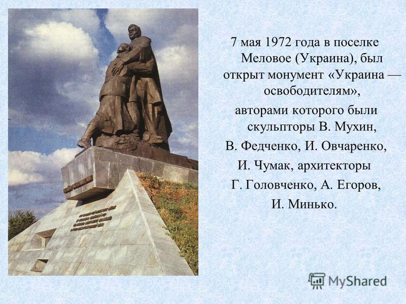 7 мая 1972 года в поселке Меловое (Украина), был открыт монумент «Украина освободителям», авторами которого были скульпторы В. Мухин, В. Федченко, И. Овчаренко, И. Чумак, архитекторы Г. Головченко, А. Егоров, И. Минько.