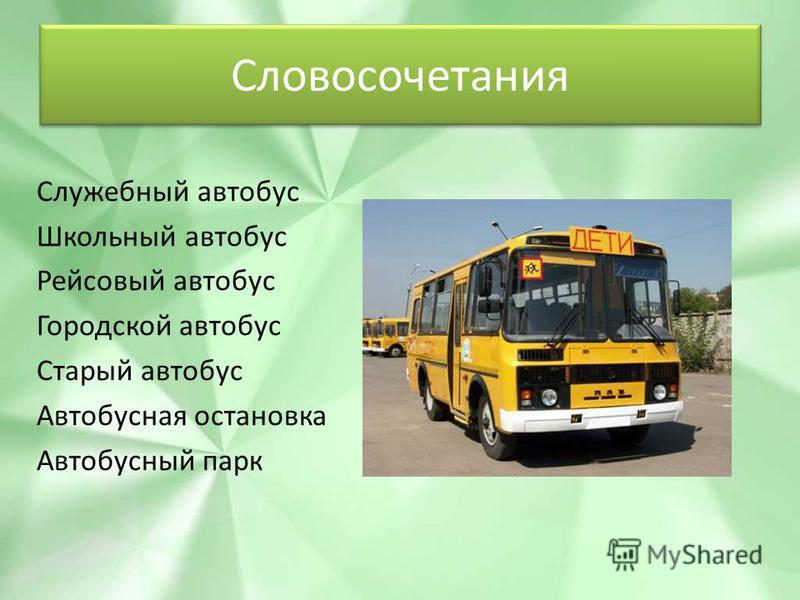 Словосочетания Служебный автобус Школьный автобус Рейсовый автобус Городской автобус Старый автобус Автобусная остановка Автобусный парк