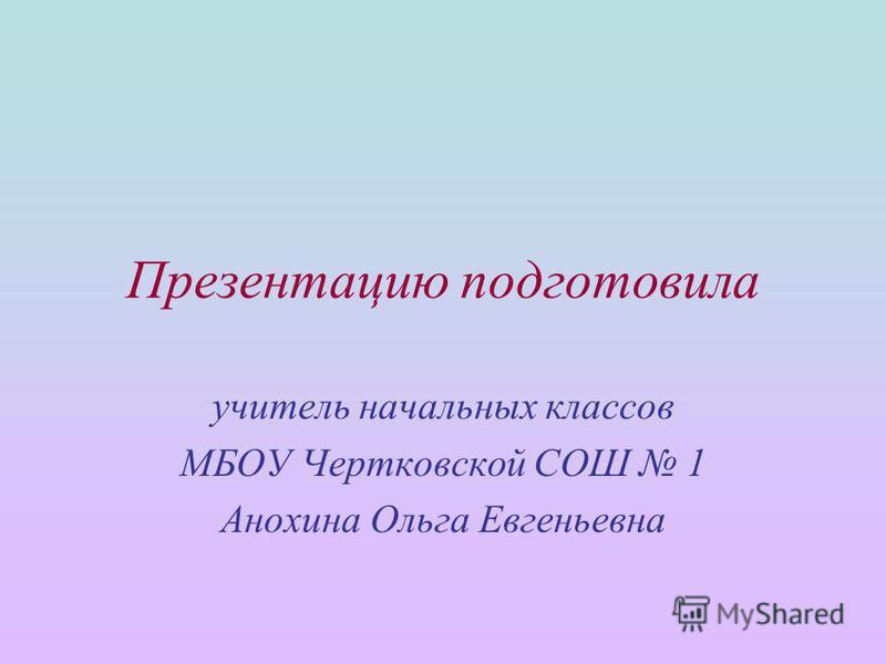 Презентацию подготовила учитель начальных классов МБОУ Чертковской СОШ 1 Анохина Ольга Евгеньевна
