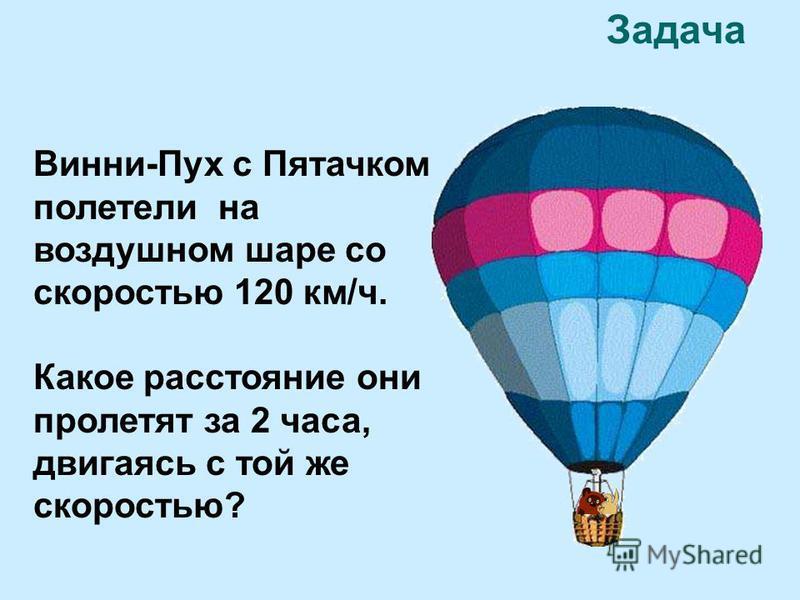 Задача Винни-Пух с Пятачком полетели на воздушном шаре со скоростью 120 км/ч. Какое расстояние они пролетят за 2 часа, двигаясь с той же скоростью?