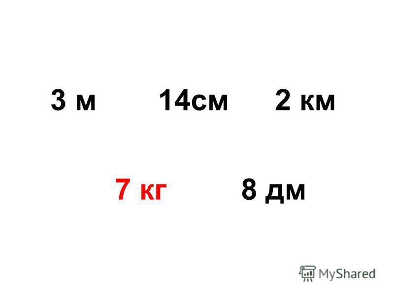 3 м 14 см 7 кг 8 дм 2 км