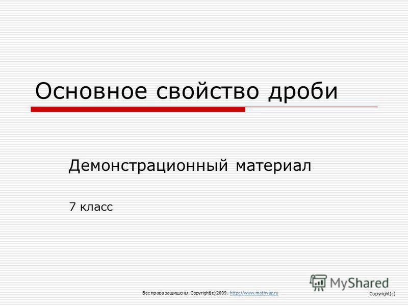 Основное свойство дроби Демонстрационный материал 7 класс Все права защищены. Copyright(c) 2009. http://www.mathvaz.ruhttp://www.mathvaz.ru Copyright(c)
