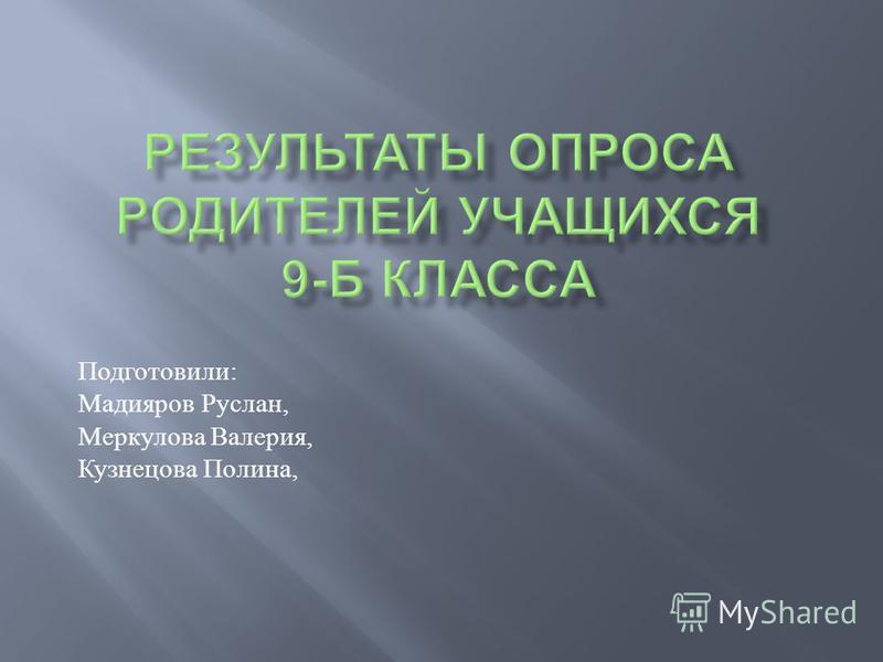 Подготовили : Мадияров Руслан, Меркулова Валерия, Кузнецова Полина,