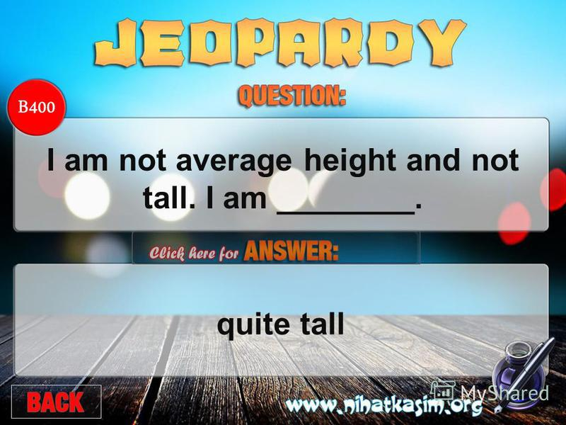 B400 I am not average height and not tall. I am ________.