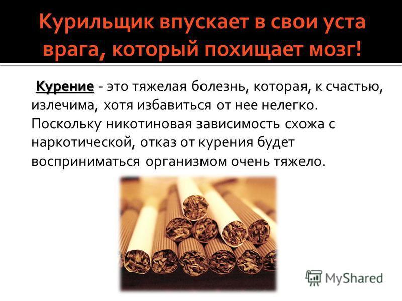 Курение Курение - это тяжелая болезнь, которая, к счастью, излечима, хотя избавиться от нее нелегко. Поскольку никотиновая зависимость схожа с наркотической, отказ от курения будет восприниматься организмом очень тяжело.