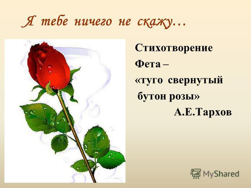 Я тебе ничего не скажу… Стихотворение Фета – «туго свернутый бутон розы» А.Е.Тархов