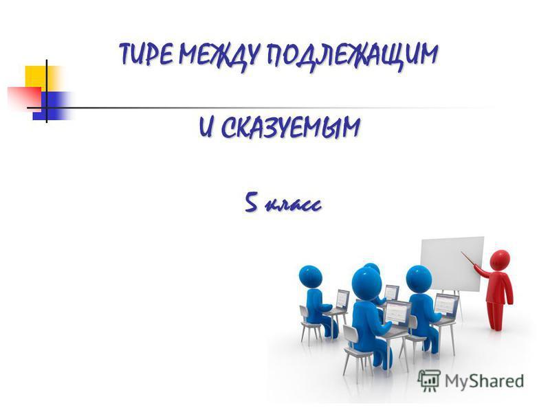 ТИРЕ МЕЖДУ ПОДЛЕЖАЩИМ И СКАЗУЕМЫМ 5 класс