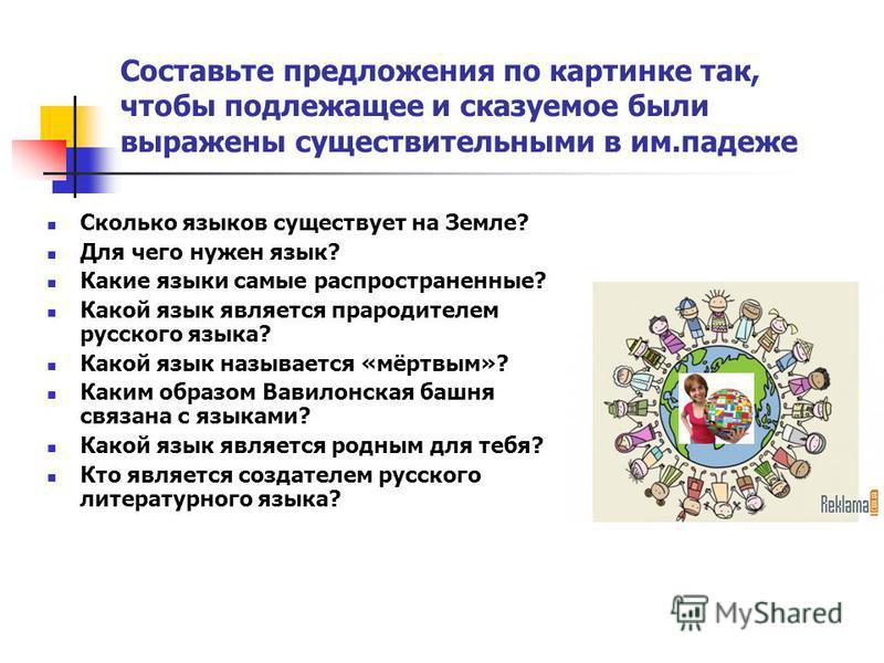Составьте предложения по картинке так, чтобы подлежащее и сказуемое были выражены существительными в им.падеже Сколько языков существует на Земле? Для чего нужен язык? Какие языки самые распространенные? Какой язык является прародителем русского язык