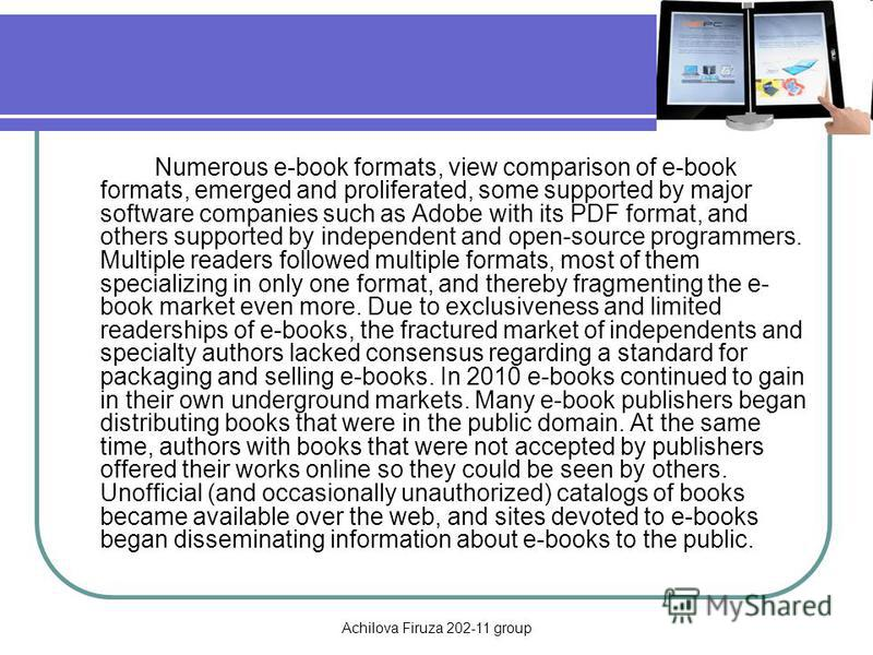 Achilova Firuza 202-11 group Numerous e-book formats, view comparison of e-book formats, emerged and proliferated, some supported by major software companies such as Adobe with its PDF format, and others supported by independent and open-source progr