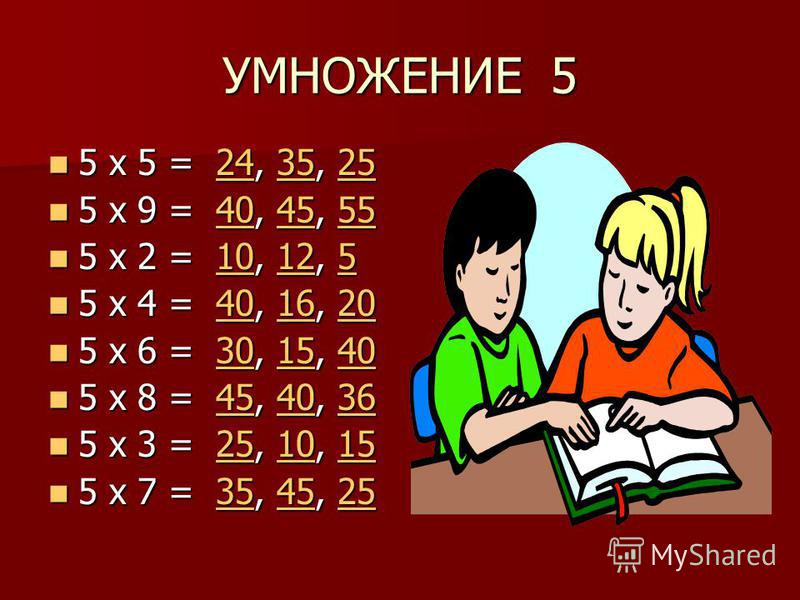 УМНОЖЕНИЕ 5 5 х 5 = 24, 35, 25 5 х 5 = 24, 35, 25243525243525 5 х 9 = 40, 45, 55 5 х 9 = 40, 45, 55404555404555 5 х 2 = 10, 12, 5 5 х 2 = 10, 12, 51012510125 5 х 4 = 40, 16, 20 5 х 4 = 40, 16, 20401620401620 5 х 6 = 30, 15, 40 5 х 6 = 30, 15, 4030154