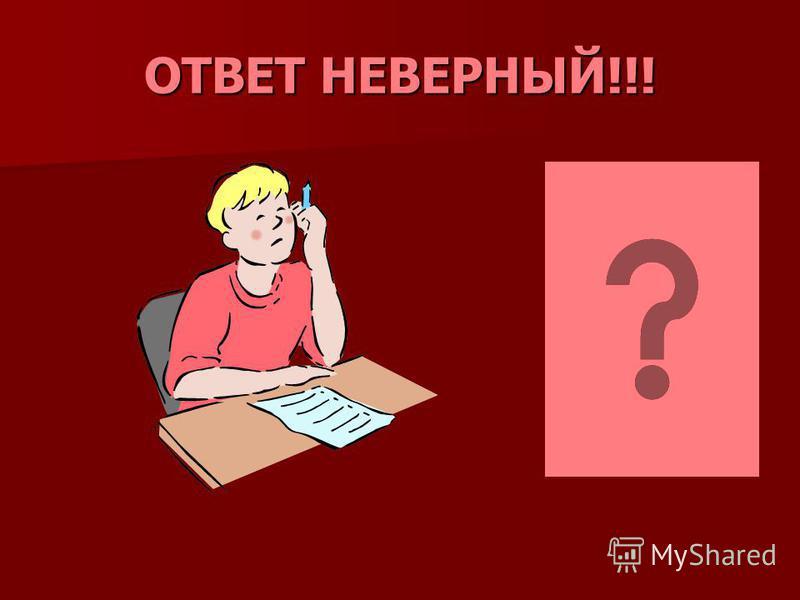 ОТВЕТ НЕВЕРНЫЙ!!!
