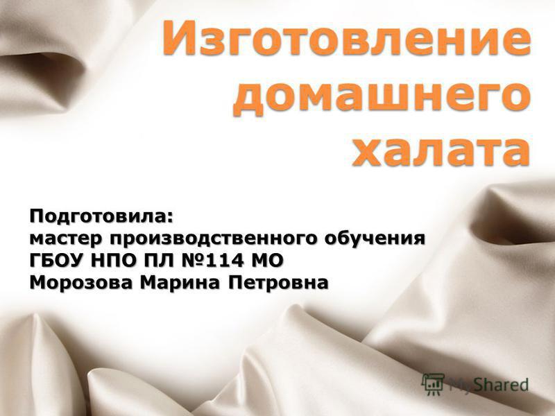 Изготовление домашнего халата Подготовила: мастер производственного обучения ГБОУ НПО ПЛ 114 МО Морозова Марина Петровна