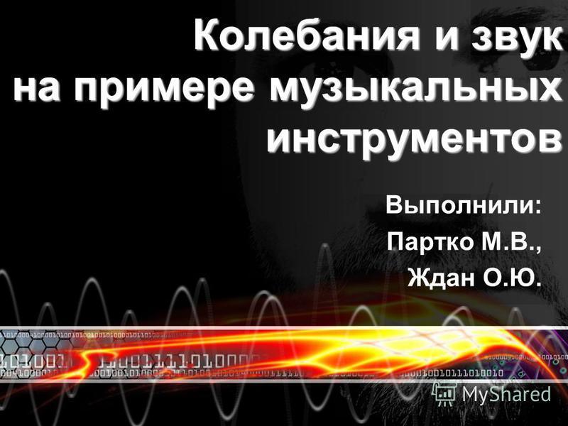 Колебания и звук на примере музыкальных инструментов Выполнили: Партко М.В., Ждан О.Ю.