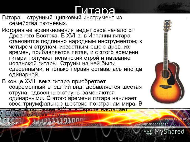 Гитара Гитара – струнный щипковый инструмент из семейства лютневых. История ее возникновения ведет свое начало от Древнего Востока. В XVI в. в Испании гитара становится подлинно народным инструментом; к четырем струнам, известным еще с древних времен
