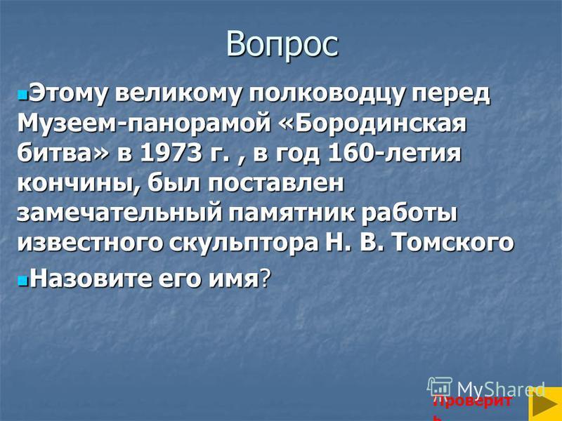 Вопрос Этому великому полководцу перед Музеем-панорамой «Бородинская битва» в 1973 г., в год 160-летия кончины, был поставлен замечательный памятник работы известного скульптора Н. В. Томского Этому великому полководцу перед Музеем-панорамой «Бородин