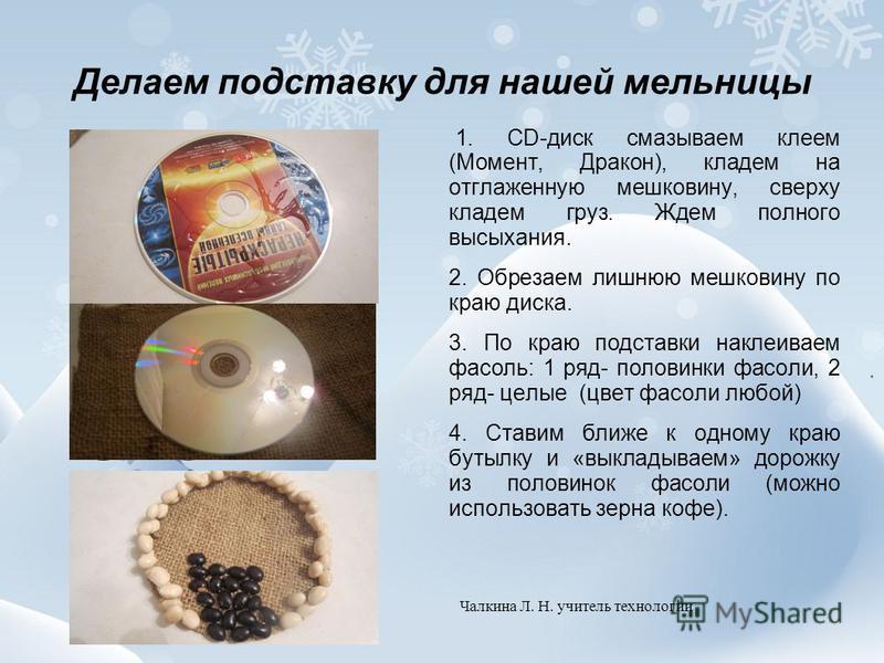 Делаем подставку для нашей мельницы 1. CD-диск смазываем клеем (Момент, Дракон), кладем на отглаженную мешковину, сверху кладем груз. Ждем полного высыхания. 2. Обрезаем лишнюю мешковину по краю диска. 3. По краю подставки наклеиваем фасоль: 1 ряд- п