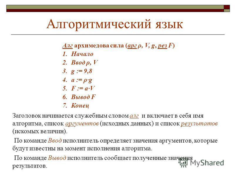 Алгоритмический язык Алг архимедова сила (арг ρ, V, g, рез F) 1. Начало 2. Ввод ρ, V 3. g : = 9,8 4. а := ρ·g 5. F := а·V 6. Вывод F 7. Конец Заголовок начинается служебным словом алг и включает в себя имя алгоритма, список аргументов (исходных данны