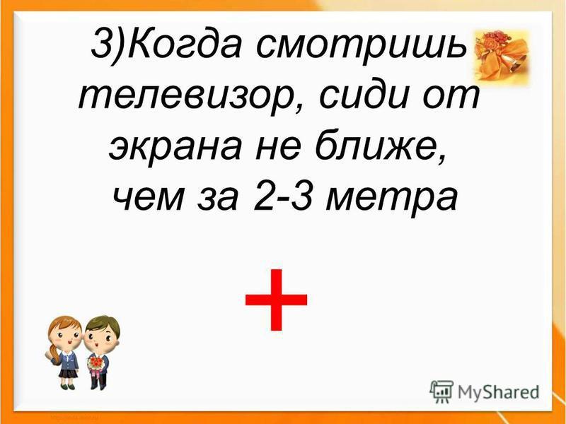 3)Когда смотришь телевизор, сиди от экрана не ближе, чем за 2-3 метра +