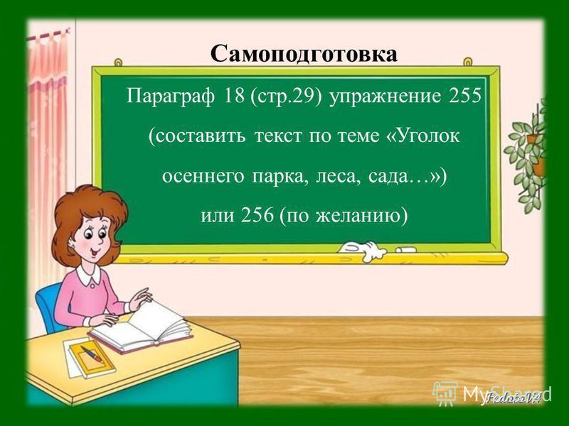 Самоподготовка Параграф 18 (стр.29) упражнение 255 (составить текст по теме «Уголок осеннего парка, леса, сада…») или 256 (по желанию)