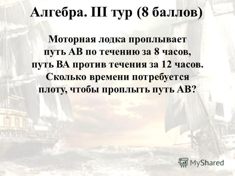 Алгебра. III тур (8 баллов) Моторная лодка проплывает путь АВ по течению за 8 часов, путь ВА против течения за 12 часов. Сколько времени потребуется плоту, чтобы проплыть путь АВ?
