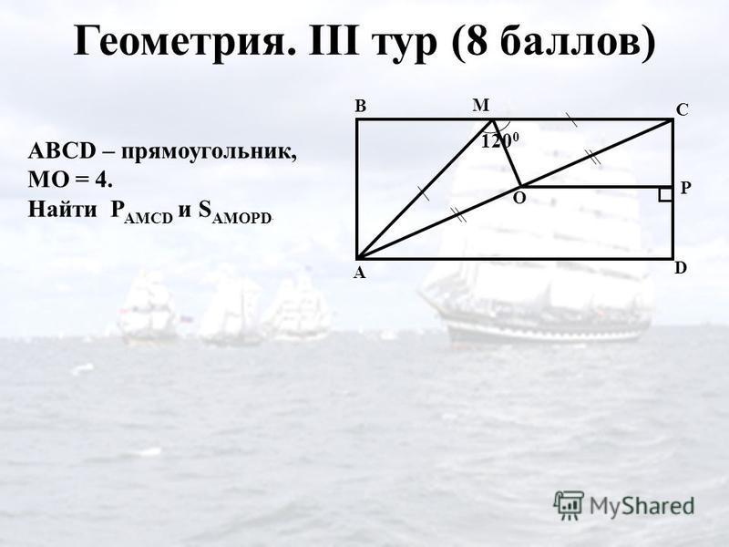 Геометрия. III тур (8 баллов) C A 120 0 D B M O P ABCD – прямоугольник, МО = 4. Найти P AMCD и S AMOPD.
