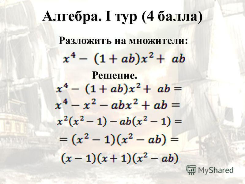 Алгебра. I тур (4 балла) Разложить на множители:. Решение.