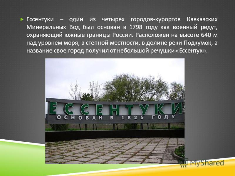 Ессентуки – один из четырех городов - курортов Кавказских Минеральных Вод был основан в 1798 году как военный редут, охраняющий южные границы России. Расположен на высоте 640 м над уровнем моря, в степной местности, в долине реки Подкумок, а название