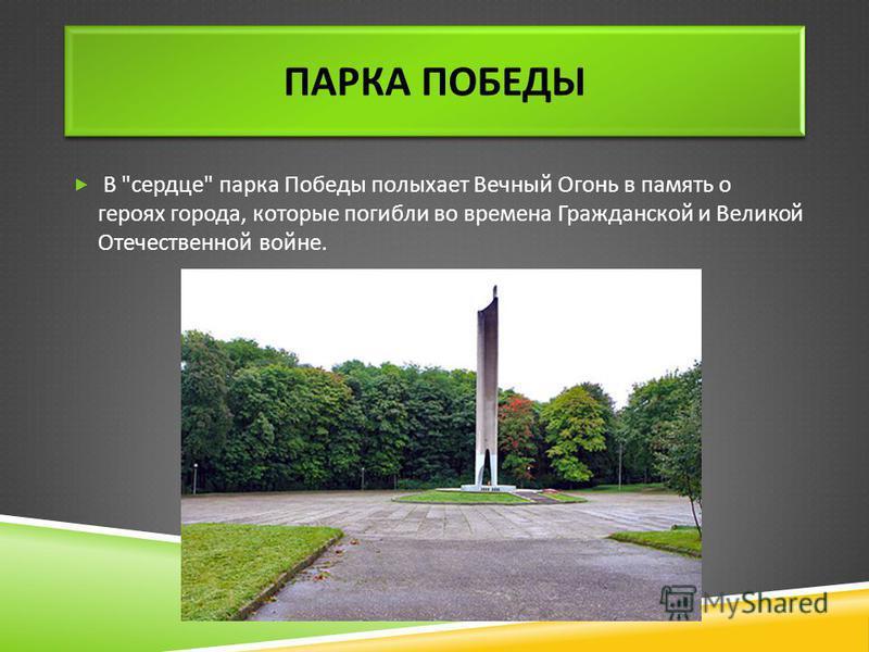ПАРКА ПОБЕДЫ В  сердце  парка Победы полыхает Вечный Огонь в память о героях города, которые погибли во времена Гражданской и Великой Отечественной войне.