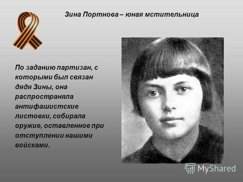 По заданию партизан, с которыми был связан дядя Зины, она распространяла антифашистские листовки, собирала оружие, оставленное при отступлении нашими войсками. Зина Портнова – юная мстительница