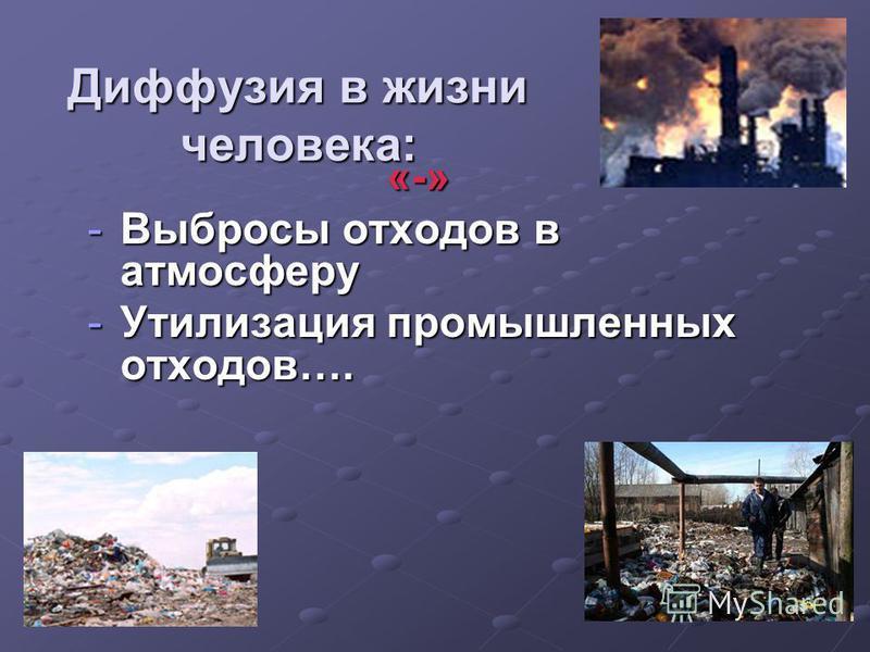 Диффузия в жизни человека: «-» -Выбросы отходов в атмосферу -Утилизация промышленных отходов….