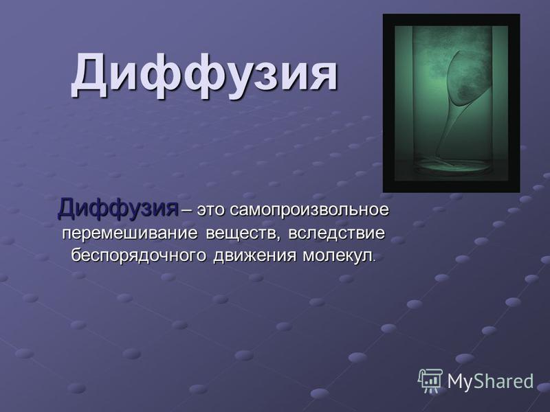 Диффузия Диффузия – это самопроизвольное перемешивание веществ, вследствие беспорядочного движения молекул.