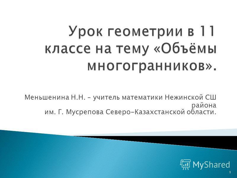Меньшенина Н.Н. – учитель математики Нежинской СШ района им. Г. Мусрепова Северо-Казахстанской области. 1