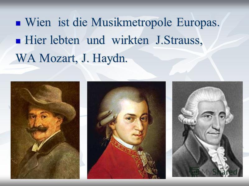 Wien ist die Musikmetropole Europas. Wien ist die Musikmetropole Europas. Hier lebten und wirkten J.Strauss, Hier lebten und wirkten J.Strauss, WA Mozart, J. Haydn.