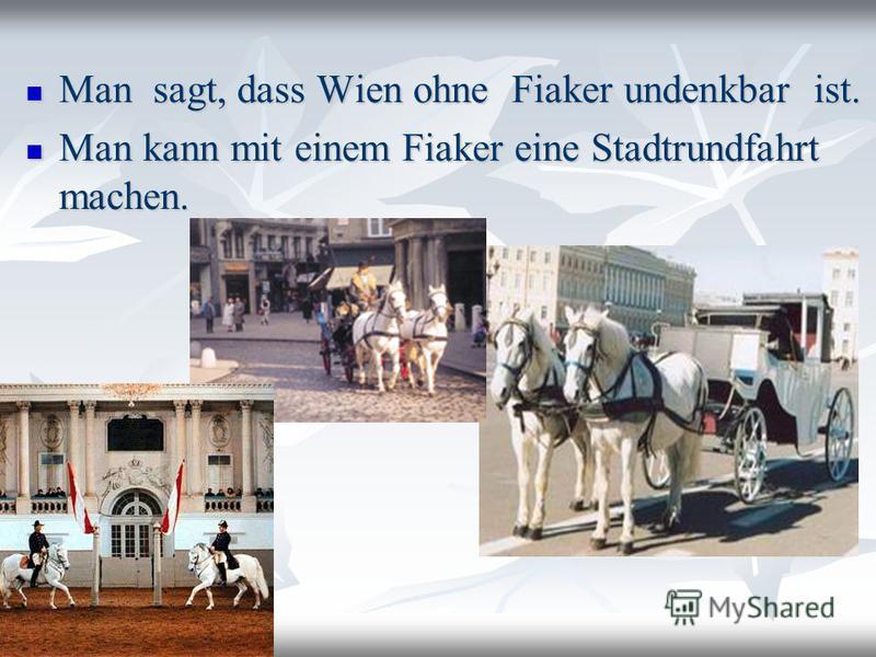 Man sagt, dass Wien ohne Fiaker undenkbar ist. Man sagt, dass Wien ohne Fiaker undenkbar ist. Man kann mit einem Fiaker eine Stadtrundfahrt machen. Man kann mit einem Fiaker eine Stadtrundfahrt machen.