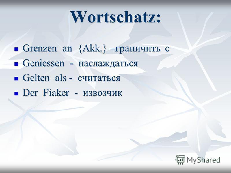 Wortschatz: Grenzen an {Akk.} –граничить с Grenzen an {Akk.} –граничить с Geniessen - наслаждаться Geniessen - наслаждаться Gelten als - считаться Gelten als - считаться Der Fiaker - извозчик Der Fiaker - извозчик