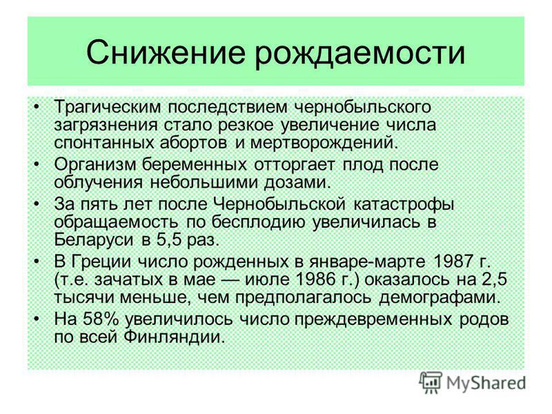 Снижение рождаемости Трагическим последствием чернобыльского загрязнения стало резкое увеличение числа спонтанных абортов и мертворождений. Организм беременных отторгает плод после облучения небольшими дозами. За пять лет после Чернобыльской катастро