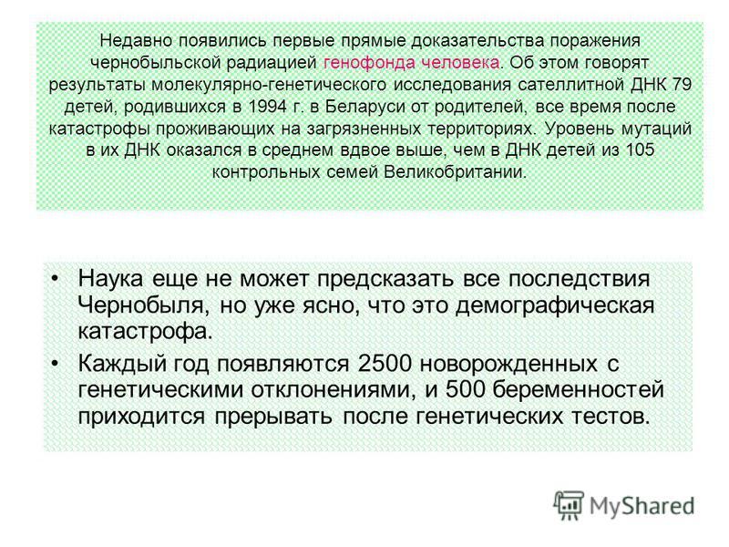 Недавно появились первые прямые доказательства поражения чернобыльской радиацией генофонда человека. Об этом говорят результаты молекулярно-генетического исследования сателлитной ДНК 79 детей, родившихся в 1994 г. в Беларуси от родителей, все время п