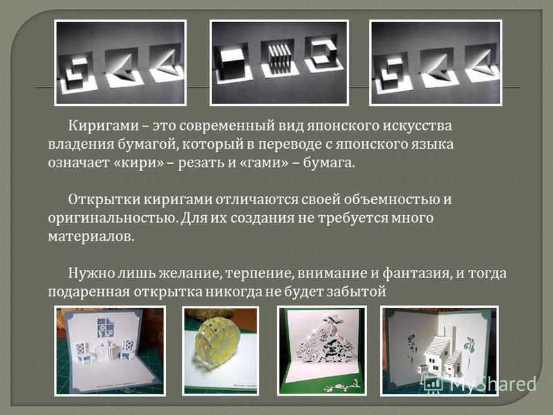 Киримаги – это современный вид японского искусства владения бумагой, который в переводе с японского языка означает « кири » – резать и « маги » – бумага. Открытки киримаги отличаются своей объемностью и оригинальностью. Для их создания не требуется м