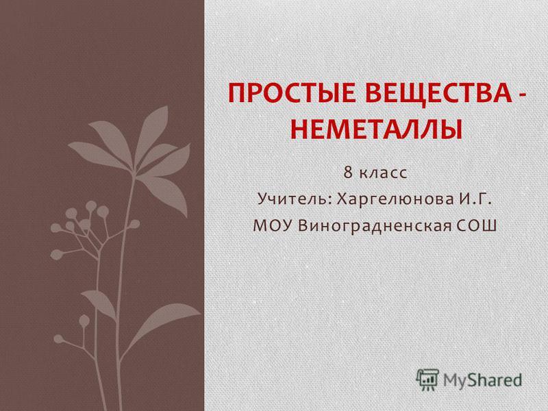 8 класс Учитель: Харгелюнова И.Г. МОУ Виноградненская СОШ ПРОСТЫЕ ВЕЩЕСТВА - НЕМЕТАЛЛЫ