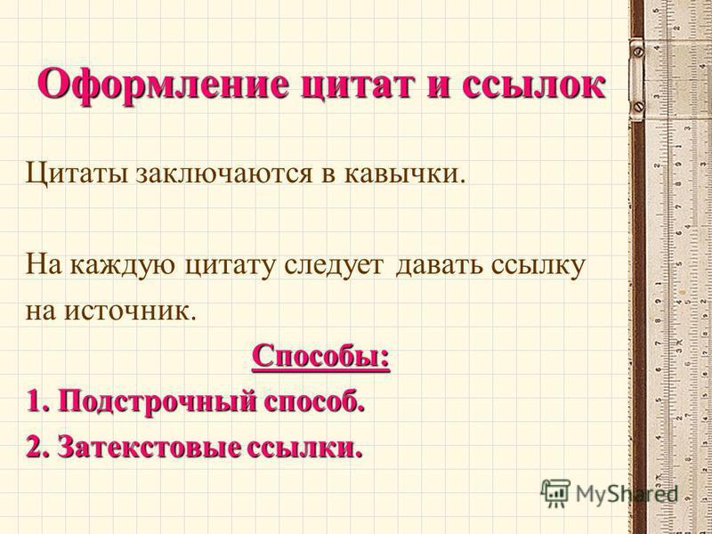 Оформление цитат и ссылок Цитаты заключаются в кавычки. На каждую цитату следует давать ссылку на источник.Способы: 1. Подстрочный способ. 2. Затекстовые ссылки.