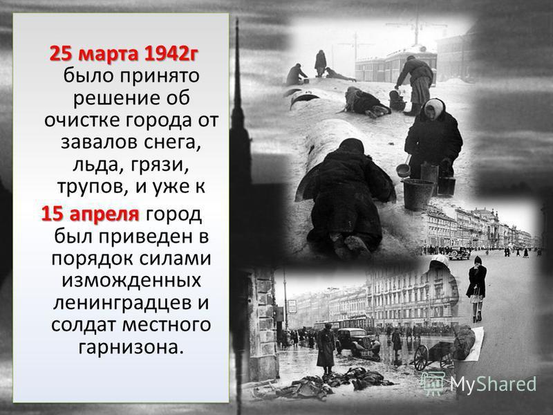 25 марта 1942 г 25 марта 1942 г было принято решение об очистке города от завалов снега, льда, грязи, трупов, и уже к 15 апреля 15 апреля город был приведен в порядок силами изможденных ленинградцев и солдат местного гарнизона. 25 марта 1942 г 25 мар