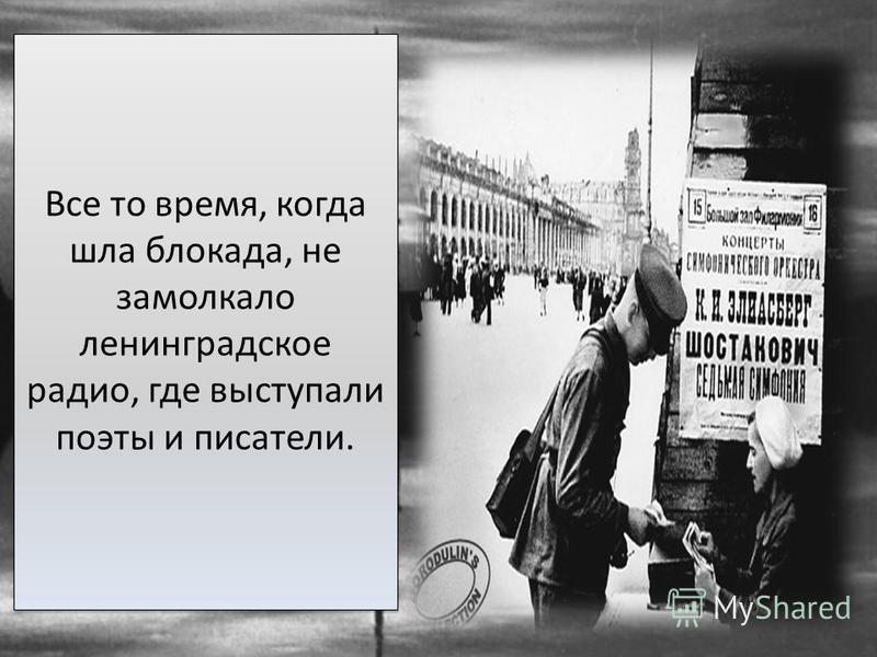 Все то время, когда шла блокада, не замолкало ленинградское радио, где выступали поэты и писатели. Все то время, когда шла блокада, не замолкало ленинградское радио, где выступали поэты и писатели.
