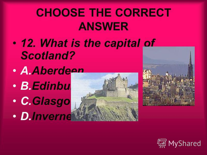CHOOSE THE CORRECT ANSWER 12. What is the capital of Scotland? A.Aberdeen B.Edinburgh C.Glasgow D.Inverness