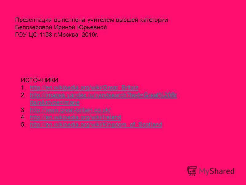 Презентация выполнена учителем высшей категории Белозеровой Ириной Юрьевной ГОУ ЦО 1158 г.Москва 2010г. ИСТОЧНИКИ 1.http://en.wikipedia.org/wiki/Great_Britainhttp://en.wikipedia.org/wiki/Great_Britain 2.http://images.yandex.ru/yandsearch?text=Great%2