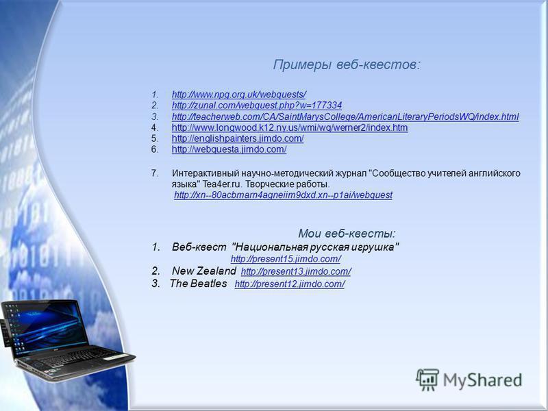 Примеры веб-квестов: 1.http://www.npg.org.uk/webquests/http://www.npg.org.uk/webquests/ 2.http://zunal.com/webquest.php?w=177334http://zunal.com/webquest.php?w=177334 3.http://teacherweb.com/CA/SaintMarysCollege/AmericanLiteraryPeriodsWQ/index.htmlht