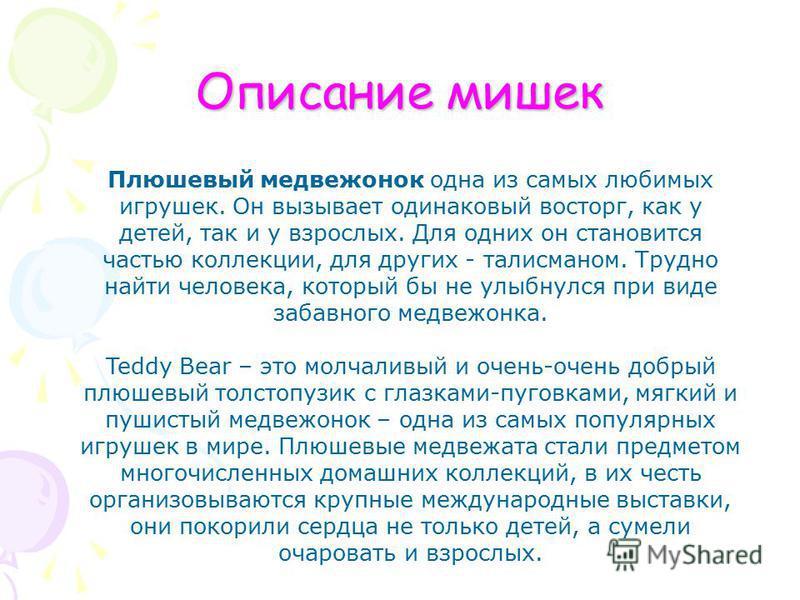 Описание мишек Плюшевый медвежонок одна из самых любимых игрушек. Он вызывает одинаковый восторг, как у детей, так и у взрослых. Для одних он становится частью коллекции, для других - талисманом. Трудно найти человека, который бы не улыбнулся при вид