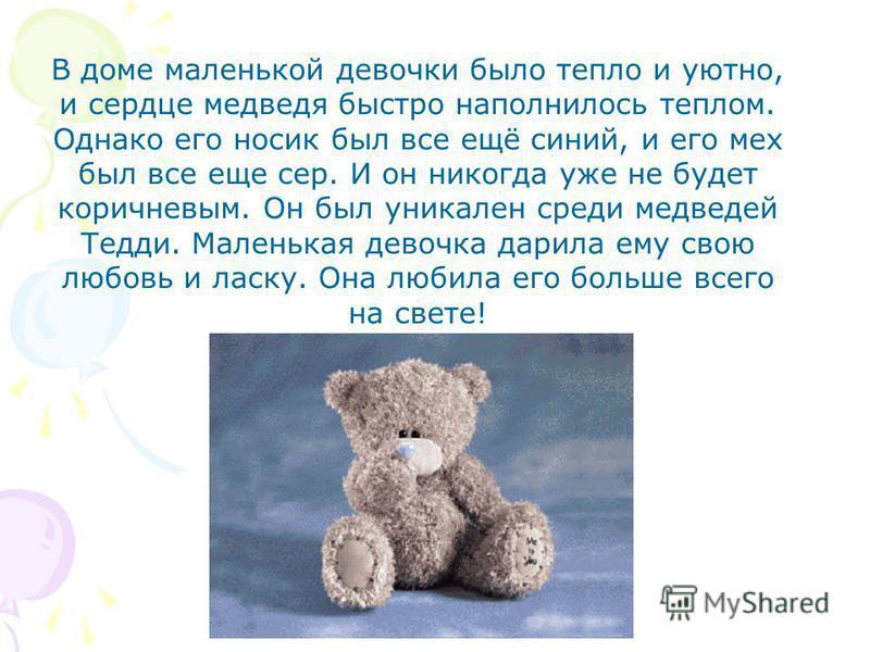 В доме маленькой девочки было тепло и уютно, и сердце медведя быстро наполнилось теплом. Однако его носик был все ещё синий, и его мех был все еще сер. И он никогда уже не будет коричневым. Он был уникален среди медведей Тедди. Маленькая девочка дари