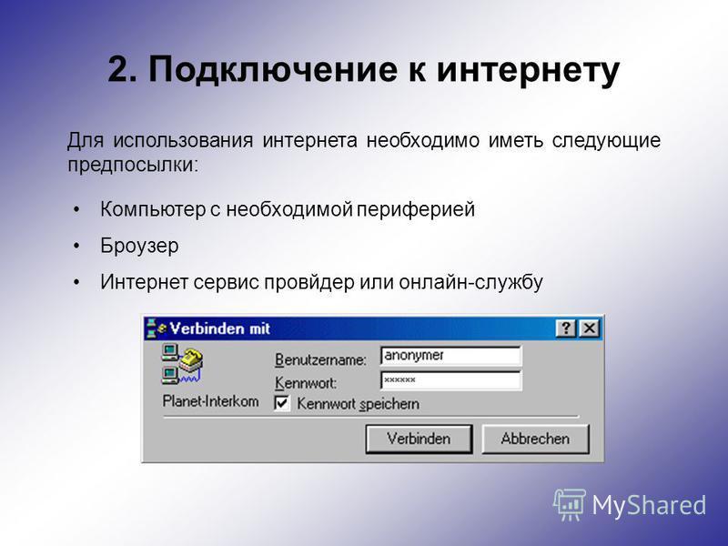 2. Подключение к интернету Для использования интернета необходимо иметь следующие предпосылки: Компьютер с необходимой периферией Броузер Интернет сервис провайдер или онлайн-службу
